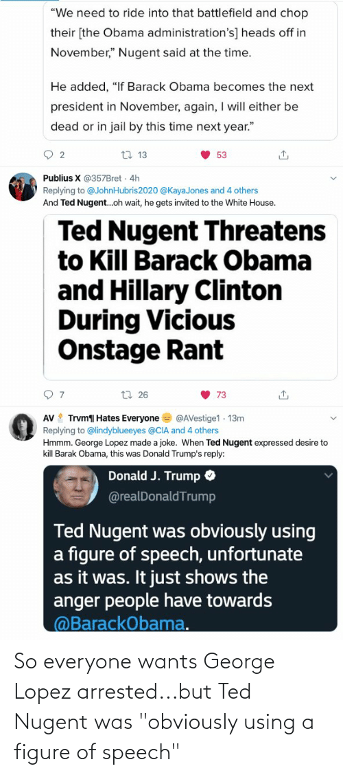 """George Lopez: """"We need to ride into that battlefield and chop  their [the Obama administration's] heads off in  November,"""" Nugent said at the time.  He added, """"If Barack Obama becomes the next  president in November, again, I will either be  dead or in jail by this time next year.""""  17 13  53  Publius X @357Bret  4h  Replying to @JohnHubris2020 @KayaJones and 4 others  And Ted Nugent..oh wait, he gets invited to the White House.  Ted Nugent Threatens  to Kill Barack Obama  and Hillary Clinton  During Vicious  Onstage Rant  17 26  73  AV Trvm Hates Everyone = @AVestige1 13m  Replying to @lindyblueeyes @CIA and 4 others  Hmmm. George Lopez made a joke. When Ted Nugent expressed desire to  kill Barak Obama, this was Donald Trump's reply:  Donald J. Trump O  @realDonaldTrump  Ted Nugent was obviously using  a figure of speech, unfortunate  as it was. It just shows the  anger people have towards  @BarackObama. So everyone wants George Lopez arrested...but Ted Nugent was """"obviously using a figure of speech"""""""