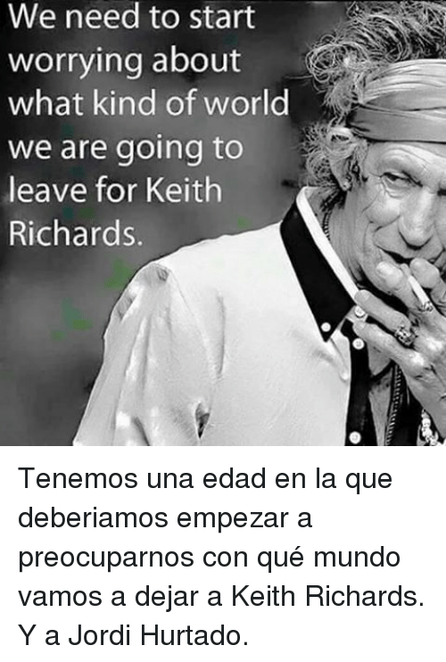 Keith Richards: We need to start  worrying about  what kind of world  we are going to  leave for Keith  Richards. <p>Tenemos una edad en la que deberiamos empezar a preocuparnos con qué mundo vamos a dejar a Keith Richards.</p>  <p>Y a Jordi Hurtado.</p>