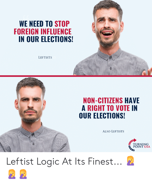 Elections: WE NEED TO STOP  FOREIGN INFLUENCE  IN OUR ELECTIONS  LEFTISTS  NON-CITIZENS HAVE  A RIGHT TO VOTE IN  OUR ELECTIONS!  ALSO LEFTISTS  TURNING  POINT USA Leftist Logic At Its Finest... 🤦‍♀️🤦‍♀️🤦‍♀️