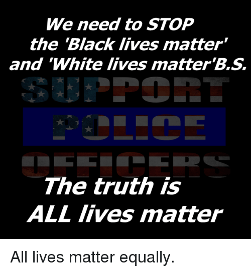 """Black Live Matter: We need to STOP  the Black lives matter""""  and """"White lives matter  The truth is  ALL lives matter All lives matter equally."""