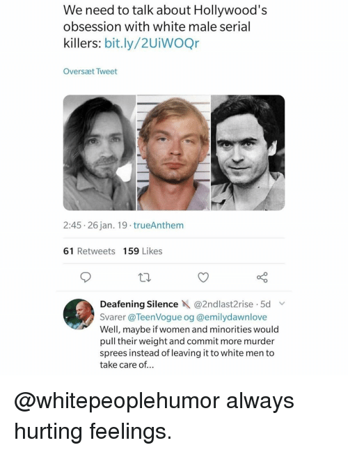 serial killers: We need to talk about Hollywood's  obsession with white male serial  killers: bit.ly/2UiWOQr  Oversæt Tweet  2:45 26 jan. 19 trueAnthem  61 Retweets 159 Likes  Deafening Silence X @2ndlast2t.se . 5d v.  Svarer @TeenVogue og @emilydawnlove  Well, maybe if women and minorities would  pull their weight and commit more murder  sprees instead of leaving it to white men to  take care of... @whitepeoplehumor always hurting feelings.
