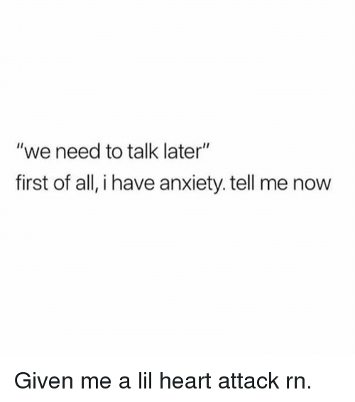 "Funny, Anxiety, and Heart: ""we need to talk later""  first of all, i have anxiety. tell me now Given me a lil heart attack rn."