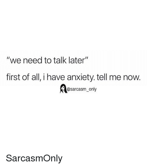 "Funny, Memes, and Anxiety: ""we need to talk later""  first of all, i have anxiety. tell me now.  @sarcasm_only SarcasmOnly"
