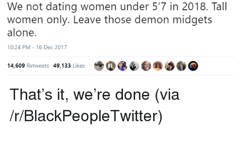 Being Alone, Blackpeopletwitter, and Dating: We not dating women under 5'7 in 2018. Tall  women only. Leave those demon midgets  alone.  10:24 PM-16 Dec 2017  14,609 Retweets 49,133 Likes <p>That's it, we're done (via /r/BlackPeopleTwitter)</p>