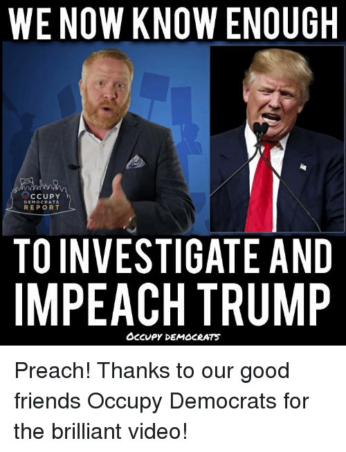Impeach Trump: WE NOW KNOW ENOUGH  CCUPY  DEMOCRATS  REPORT  TO INVESTIGATE AND  IMPEACH TRUMP  OCCUPY DEMOCRATS Preach! Thanks to our good friends Occupy Democrats for the brilliant video!