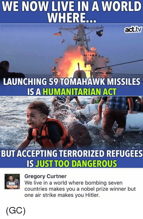 Memes, Nobel Prize, and Hitler: WE NOW LIVE IN A WORLD  WHERE.  act.tw  LAUNCHING 59 TOMAHAWK MISSILES  IS A  HUMANITARIAN ACT  BUT ACCEPTING TERRORIZED REFUGEES  IS JUST TOO DANGEROUS  Gregory Curtner  We live in a world where bombing seven  countries makes you a nobel prize winner but  one air strike makes you Hitler. (GC)