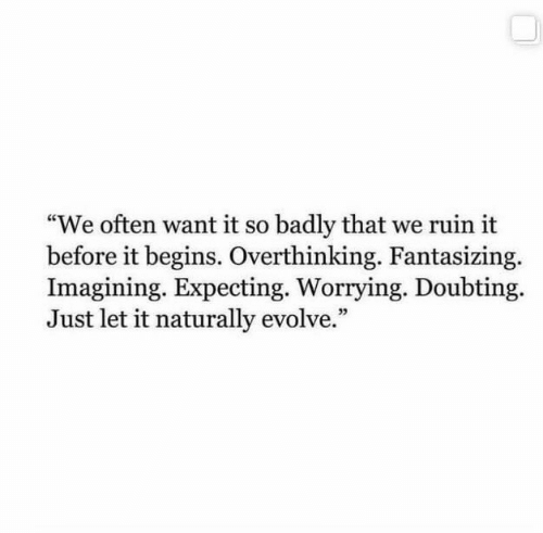 """it begins: """"We often want it so badly that we ruin it  before it begins. Overthinking. Fantasizing.  Imagining. Expecting. Worrying. Doubting  Just let it naturally evolve."""""""
