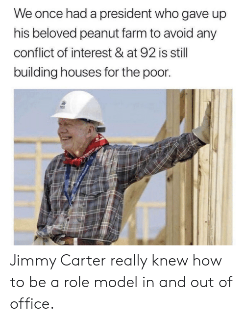 How To Be A: We once had a president who gave up  his beloved peanut farm to avoid any  conflict of interest & at 92 is still  building houses for the poor. Jimmy Carter really knew how to be a role model in and out of office.
