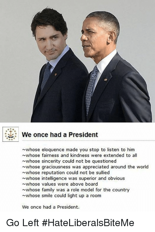 Family, Smile, and World: We once had a President  ~whose eloquence made you stop to listen to him  whose fairness and kindness were extended to all  whose sincerity could not be questioned  whose graciousness was appreciated around the world  whose reputation could not be sullied  whose intelligence was superior and obvious  whose values were above board  whose family was a role model for the country  whose smile could light up a room  We once had a President. Go Left  #HateLiberalsBiteMe
