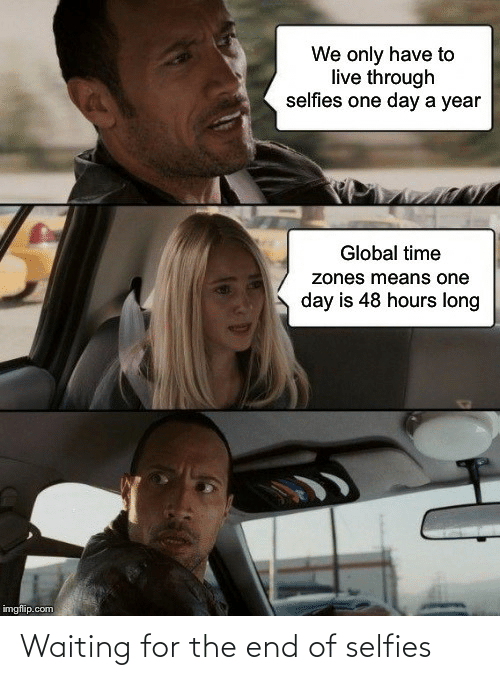 selfies: We only have to  live through  selfies one day a year  Global time  zones means one  day is 48 hours long  imgflip.com Waiting for the end of selfies