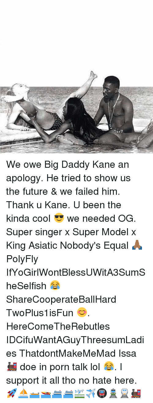 Memes, 🤖, and Super: We owe Big Daddy Kane an apology. He tried to show us the future & we failed him. Thank u Kane. U been the kinda cool 😎 we needed OG. Super singer x Super Model x King Asiatic Nobody's Equal 🙏🏾 PolyFly IfYoGirlWontBlessUWitA3SumSheSelfish 😂 ShareCooperateBallHard TwoPlus1isFun 😊. HereComeTheRebutles IDCifuWantAGuyThreesumLadies ThatdontMakeMeMad Issa 🚂 doe in porn talk lol 😂. I support it all tho no hate here. 🚀⛵️🛥🚤🛳🛳🛫✈️🚇🚊🚆🚂