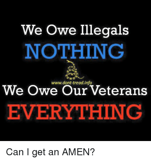 Memes, 🤖, and Can: We Owe Illegals  NOTHING  www.dont-tread.info  We Owe Our Veterans  EVERYTHING Can I get an AMEN?