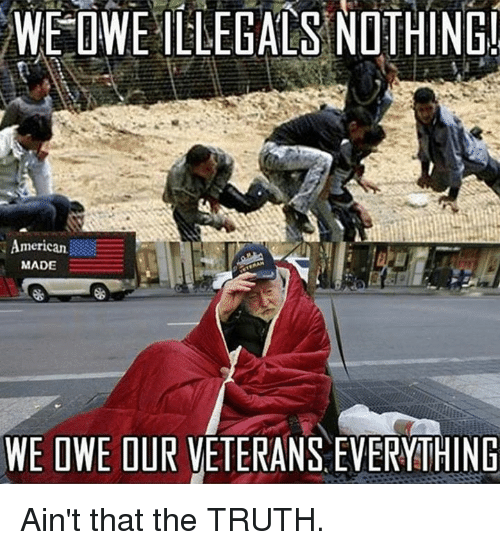 aint that the truth: WE  OWEILLEGALS  NOTHING  merican  MADE  WE OWE OUR VETERANS EVERYITHING Ain't that the TRUTH.