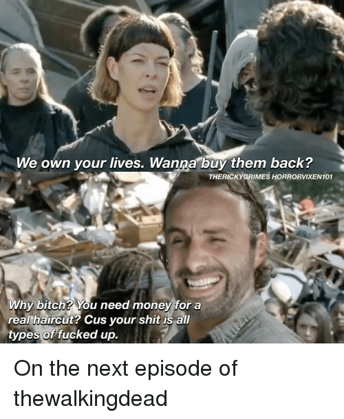 Bitch, Haircut, and Memes: We own your lives. Wanna buy them back?  THERICKY GRIMES HORRORVIXEN101  Why bitch? You need money for a  real haircut? Cus your shit is all  types of  fucked up. On the next episode of thewalkingdead