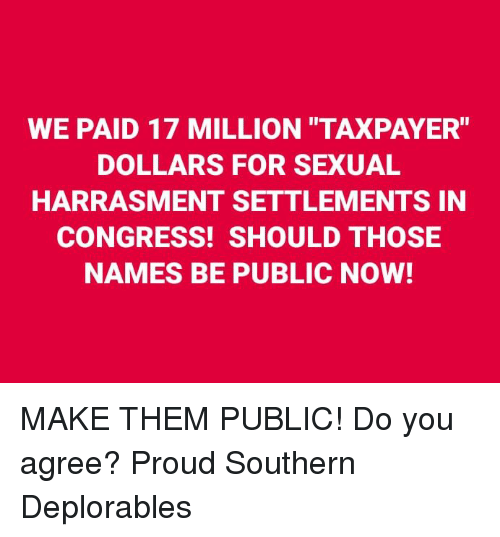 "Deplorables: WE PAID 17 MILLION TAXPAYER""  DOLLARS FOR SEXUAL  HARRASMENT SETTLEMENTS IN  CONGRESS! SHOULD THOSE  NAMES BE PUBLIC NOW! MAKE THEM PUBLIC! Do you agree? Proud Southern Deplorables"