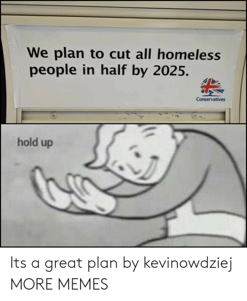 Conservatives: We plan to cut all homeless  people in half by 2025.  Conservatives  hold up Its a great plan by kevinowdziej MORE MEMES