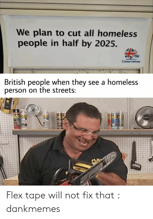 Conservatives: We plan to cut all homeless  people in half by 2025.  Conservatives  British people when they see a homeless  person on the streets: Flex tape will not fix that : dankmemes