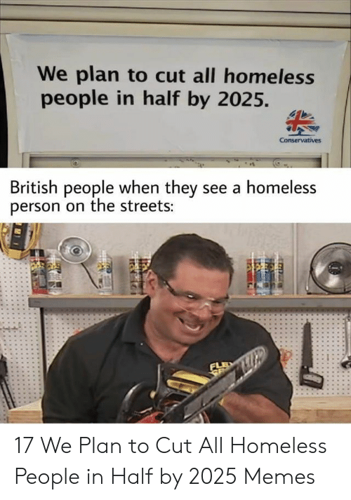 Conservatives: We plan to cut all homeless  people in half by 2025.  Conservatives  British people when they see a homeless  person on the streets:  FLE  SE 17 We Plan to Cut All Homeless People in Half by 2025 Memes