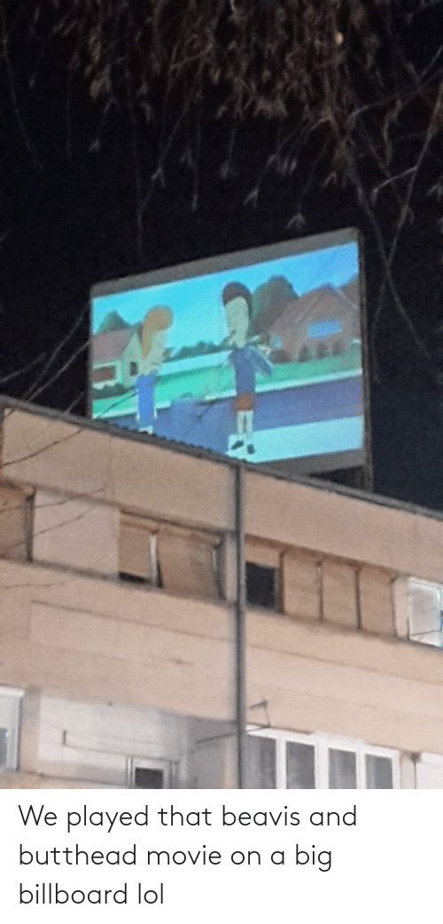 Billboard, Lol, and Movie: We played that beavis and butthead movie on a big billboard lol
