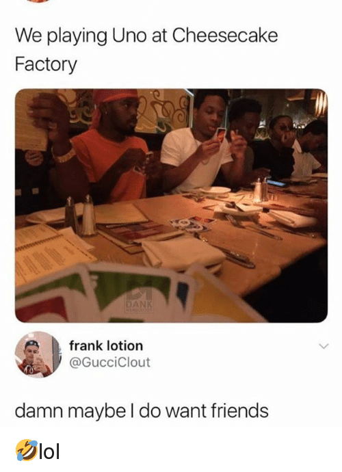Dank, Friends, and Memes: We playing Uno at Cheesecake  Factory  DANK  frank lotion  @GucciClout  damn maybe I do want friends 🤣lol