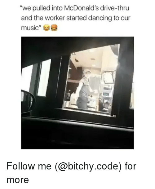 "Drived: ""we pulled into McDonald's drive-thru  and the worker started dancing to our  music""e Follow me (@bitchy.code) for more"