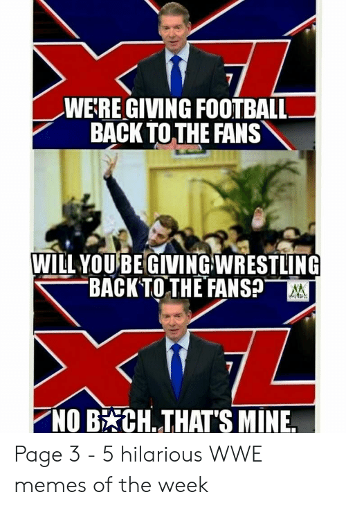 Hilarious Wwe: WE:RE GIVING FOOTBALL  BACK TOTHE FANS  WILL YOUBE GIVINGWRESTLING  BACK TOTH EFANSp  NOB CH. THAT'S MINE. Page 3 - 5 hilarious WWE memes of the week