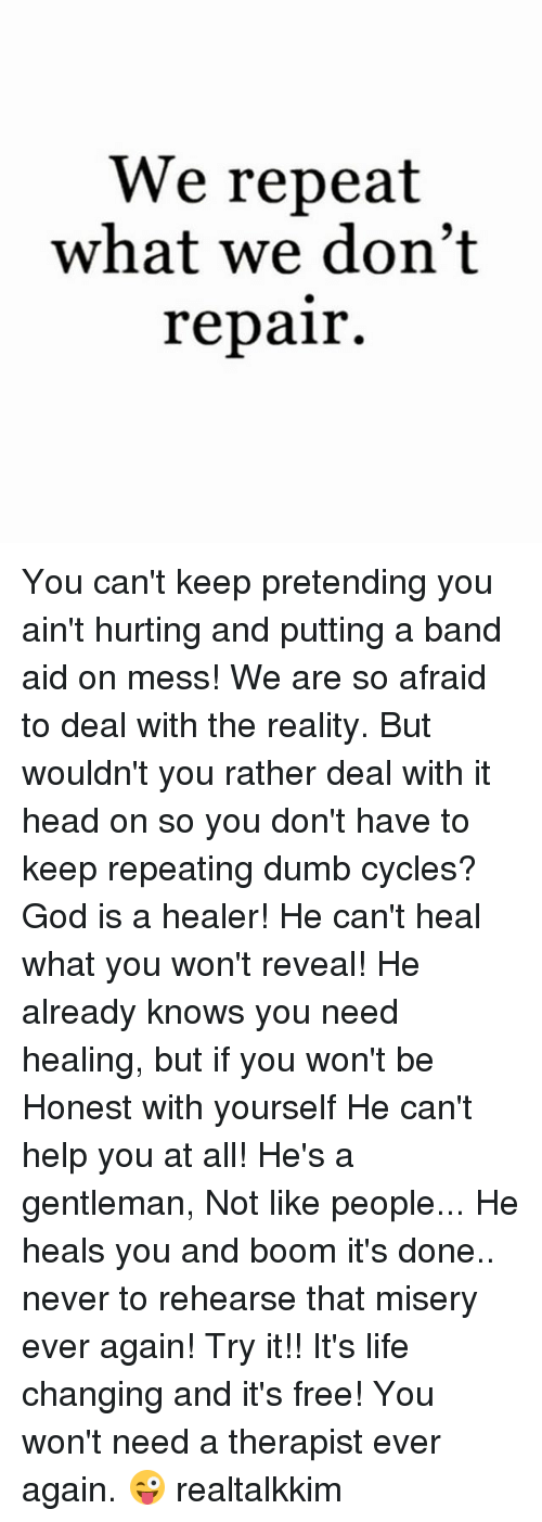 Dumb, God, and Head: We repeat  what we don't  repair. You can't keep pretending you ain't hurting and putting a band aid on mess! We are so afraid to deal with the reality. But wouldn't you rather deal with it head on so you don't have to keep repeating dumb cycles? God is a healer! He can't heal what you won't reveal! He already knows you need healing, but if you won't be Honest with yourself He can't help you at all! He's a gentleman, Not like people... He heals you and boom it's done.. never to rehearse that misery ever again! Try it!! It's life changing and it's free! You won't need a therapist ever again. 😜 realtalkkim