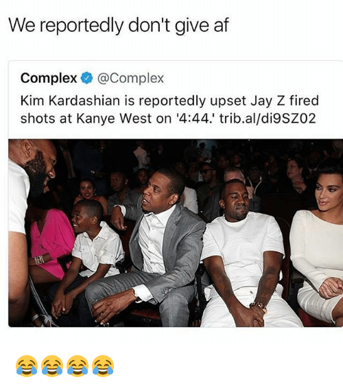 Af, Complex, and Jay: We reportedly don't give af  Complex Complex  Kim Kardashian is reportedly upset Jay Z fired  shots at Kanye West on '4:44.1 trib.al/di9SZ02 😂😂😂😂