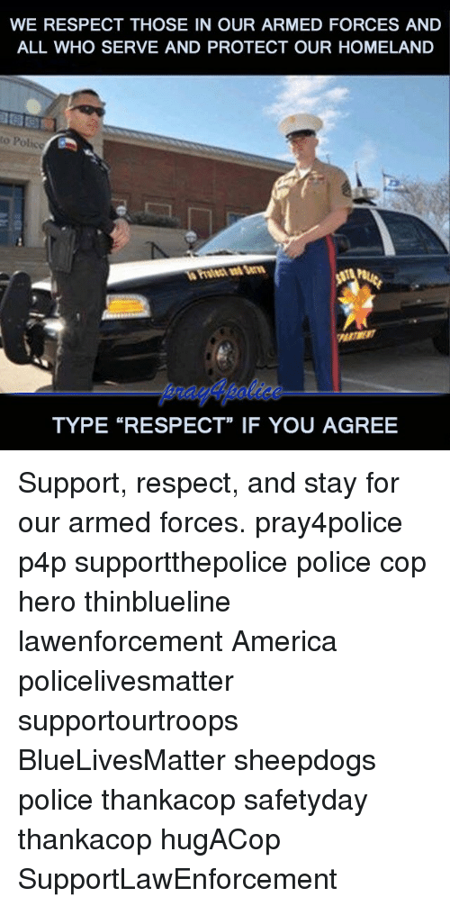 """America, Memes, and Police: WE RESPECT THOSE IN OUR ARMED FORCES AND  ALL WHO SERVE AND PROTECT OUR HOMELAND  to Police  TYPE """"RESPECT"""" IF YOU AGREE Support, respect, and stay for our armed forces. pray4police p4p supportthepolice police cop hero thinblueline lawenforcement America policelivesmatter supportourtroops BlueLivesMatter sheepdogs police thankacop safetyday thankacop hugACop SupportLawEnforcement"""