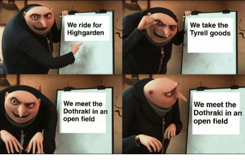 Game of Thrones, Dothraki, and Open: We ride for  Highgarden  We take the  Tyrell goods  We meet the  Dothraki in an  open field  We meet the  Dothraki in an  open fielod