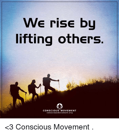 conscious: We rise by  lifting others.  CONSCIOUS MOVEMENT  conscious movement, org <3 Conscious Movement  .