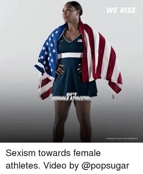 female athletes: WE RISE  Instagram user serenawillams Sexism towards female athletes. Video by @popsugar