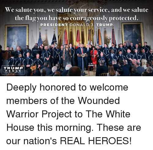 service: We salute you, we salute your service, and we salute  the flag you have so courageously protected.  PRESIDENT DONALD J  TRUMP  TRUMP  PENCE Deeply honored to welcome members of the Wounded Warrior Project  to The White House this morning. These are our nation's REAL HEROES!