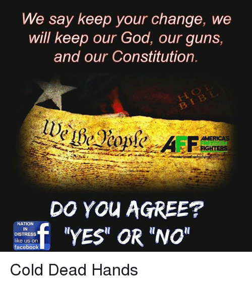 """Cold: We say keep your change, we  will keep our God, our guns,  and our Constitution  AMERICAS  DO YOU AGREE?  f """"YES"""" OR """"NO""""  NATION  IN  DISTRESS  like us on  facebook Cold Dead Hands"""