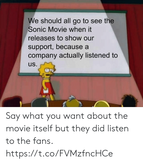 what you want: We should all go to see the  Sonic Movie when it  releases to show our  support, because a  company actually listened to  us. Say what you want about the movie itself but they did listen to the fans. https://t.co/FVMzfncHCe