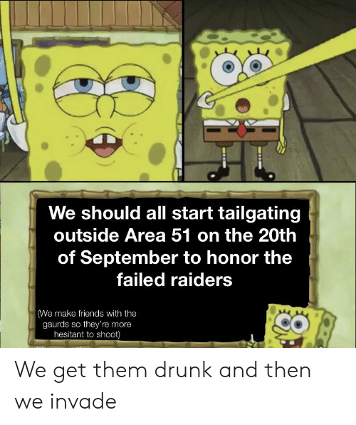 tailgating: We should all start tailgating  outside Area 51 on the 20th  of September to honor the  failed raiders  (We make friends with the  gaurds so they're more  hesitant to shoot) We get them drunk and then we invade