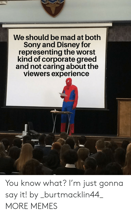 Greed: We should be mad at both  Sony and Disney for  representing the worst  kind of corporate greed  and not caring about the  viewers experience You know what? I'm just gonna say it! by _burtmacklin44_ MORE MEMES