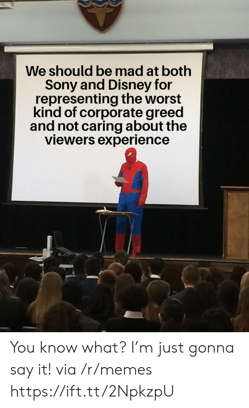 Greed: We should be mad at both  Sony and Disney for  representing the worst  kind of corporate greed  and not caring about the  viewers experience You know what? I'm just gonna say it! via /r/memes https://ift.tt/2NpkzpU