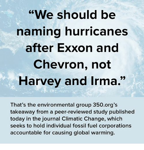 "Global Warming, Memes, and Chevron: ""We should be  naming hurricanes  after Exxon and  Chevron, not  Harvey and Irma.  That's the environmental group 350.org's  takeaway from a peer-reviewed study published  today in the journal Climatic Change, which  seeks to hold individual fossil fuel corporations  accountable for causing global warming."