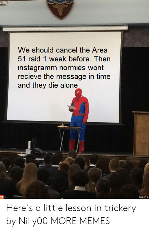 Recieve: We should cancel the Area  51 raid 1 week before. Then  instagramm normies wont  recieve the message in time  and they die alone  13/07/19 Here´s a little lesson in trickery by Nilly00 MORE MEMES