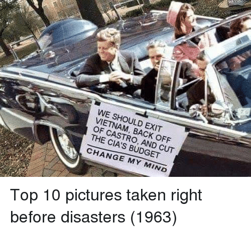 castro: WE SHOULD EXIT  VIETNAM, BACK OFF  OF CASTRO, AND CUT  THE CIA'S BUDGET  CHANGE MY MIND Top 10 pictures taken right before disasters (1963)