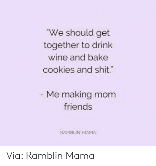 get together: We should get  together to drink  wine and bake  cookies and shit.  Me making mom  friends  RAMBLIN MAMA Via: Ramblin Mama