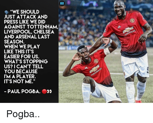 "Arsenal, Chelsea, and Memes: ""WE SHOULD  JUST ATTACK AND  PRESS LIKE WE DID  AGAINST TOTTENHAM,  LIVERPOOL, CHELSEA  AND ARSENAL LAST  SEASON.  WHEN WE PLAY  LIKE THIS IT'S  EASIER FOR US.  WHAT'S STOPPING  US? I CAN'T TELL  YOU BECAUSE  IM A PLAYER.  ITS NOT ME.""  PAUL POGBA. Pogba.."