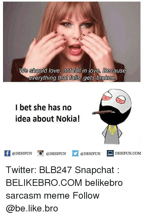 Be Like, Fall, and I Bet: We should love, not fall in love, Because  everything that falls, gets broken  I bet she has no  idea about Nokia!  困@DESIFUN 1『@DESIFUN E @DESIFUN-DESIFUN.COM Twitter: BLB247 Snapchat : BELIKEBRO.COM belikebro sarcasm meme Follow @be.like.bro