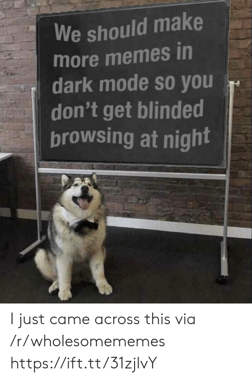 I Just Came: We should make  more memes in  dark mode so you  don't get blinded  browsing at night I just came across this via /r/wholesomememes https://ift.tt/31zjlvY