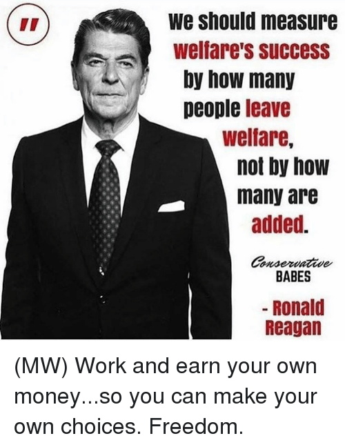 Memes, Money, and Work: We Should measure  Welfare's success  by how many  people leave  welfare,  not by how  many are  added.  onsertaaaae  BABES  Ronald  Reagan (MW) Work and earn your own money...so you can make your own choices. Freedom.