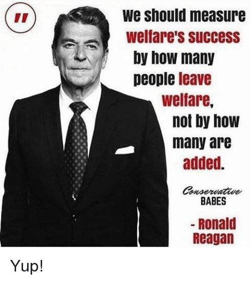 Babes, Ronald Reagan, and Success: We should measure  Welfare's Success  by how many  people leave  welfare,  not by how  many are  added.  BABES  Ronald  Reagan Yup!