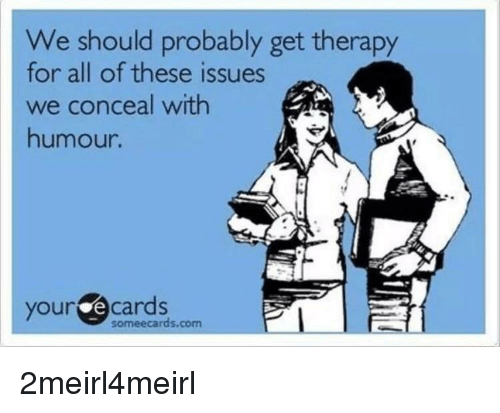 Someecards, Com, and Issues: We should probably get therapy  for all of these issues  we conceal with  humour.  youre cardss.cem  i  someecards.com