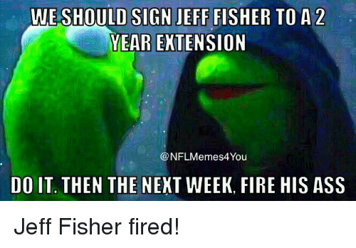 Jeff Fisher: WE SHOULD SIGN JEFF FISHER TO A 2  YEAR EXTENSION  NFLM emes4You  DO IT. THEN THE NEXT WEEK, FIRE HIS ASS Jeff Fisher fired!