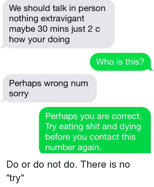 """Relationships, Sorry, and Texting: We should talk in person  nothing extravigant  maybe 30 mins just 2 c  how your doing  Who is this?  Perhaps wrong num  Sorry  Perhaps you are correct  Try eating shit and dying  before you contact this  number again Do or do not do. There is no """"try"""""""
